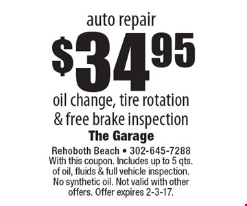 Auto Repair! $34.95 oil change, tire rotation & free brake inspection. With this coupon. Includes up to 5 qts. of oil, fluids & full vehicle inspection. No synthetic oil. Not valid with other offers. Offer expires 2-3-17.