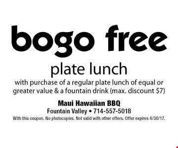 bogo free plate lunch with purchase of a regular plate lunch of equal or greater value & a fountain drink (max. discount $7). With this coupon. No photocopies. Not valid with other offers. Offer expires 4/30/17.