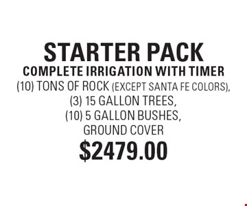 STARTER PACK $2479 COMPLETE IRRIGATION WITH TIMER (10) TONS OF ROCK (EXCEPT SANTA FE COLORS), (3) 15 GALLON TREES, (10) 5 GALLON BUSHES, GROUND COVER.