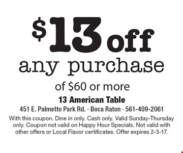 $13 off any purchase of $60 or more. With this coupon. Dine in only. Cash only. Valid Sunday-Thursday only. Coupon not valid on Happy Hour Specials. Not valid with other offers or Local Flavor certificates. Offer expires 2-3-17.