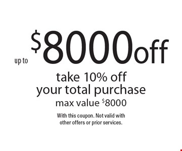 Up to $8000 off. Take 10% off your total purchase. Max value $8000. With this coupon. Not valid with other offers or prior services.