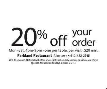 20% off your order. Mon.-Sat. 4pm-9pm - one per table, per visit - $20 min. With this coupon. Not valid with other offers. Not valid on daily specials or with senior citizen specials. Not valid on holidays. Expires 2-3-17.