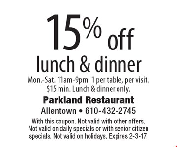 15% off lunch & dinner. Mon.-Sat. 11am-9pm. 1 per table, per visit. $15 min. Lunch & dinner only. With this coupon. Not valid with other offers. Not valid on daily specials or with senior citizen specials. Not valid on holidays. Expires 2-3-17.
