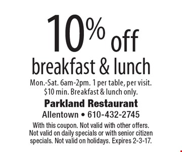10% off breakfast & lunch. Mon.-Sat. 6am-2pm. 1 per table, per visit. $10 min. Breakfast & lunch only.. With this coupon. Not valid with other offers. Not valid on daily specials or with senior citizen specials. Not valid on holidays. Expires 2-3-17.