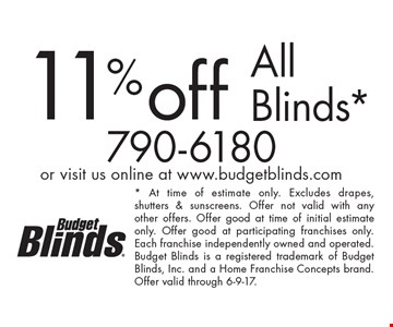 11%off All Blinds*. * At time of estimate only. Excludes drapes, shutters & sunscreens. Offer not valid with any other offers. Offer good at time of initial estimate only. Offer good at participating franchises only. Each franchise independently owned and operated. Budget Blinds is a registered trademark of Budget Blinds, Inc. and a Home Franchise Concepts brand. Offer valid through 6-9-17.