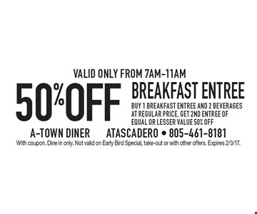50% off breakfast entree buy 1 breakfast entree and 2 beverages at regular price, get 2nd entree of equal or lesser value 50% off.Valid only from 7am-11am. With coupon. Dine in only. Not valid on Early Bird Special, take-out or with other offers. Expires 2/3/17.