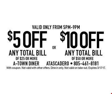 $5OFF ANY TOTAL BILL OF $25 OR MORE OR $10 OFF ANY TOTAL BILL OF $50 OR MORE. Valid only from 5pm-9pm. With coupon. Not valid with other offers. Dine in only. Not valid on take-out. Expires 3/17/17.