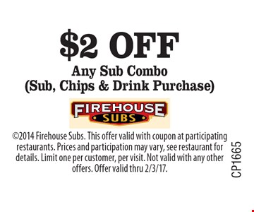 $2 off Any Sub Combo (Sub, Chips & Drink Purchase) . 2014 Firehouse Subs. This offer valid with coupon at participating restaurants. Prices and participation may vary, see restaurant for details. Limit one per customer, per visit. Not valid with any other offers. Offer valid thru 2/3/17.
