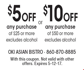 $10 OFF any purchase of $50 or more (excludes alcohol). $5 OFF any purchase of $25 or more (excludes alcohol). With this coupon. Not valid with other offers. Expires 5-12-17.