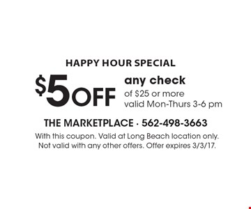 happy hour special $5 OFF any check of $25 or more valid Mon-Thurs 3-6 pm. With this coupon. Valid at Long Beach location only. Not valid with any other offers. Offer expires 3/3/17.