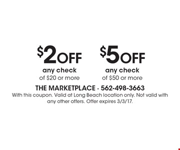$5 OFF any check of $50 or more. $2OFF any check of $20 or more. With this coupon. Valid at Long Beach location only. Not valid withany other offers. Offer expires 3/3/17.