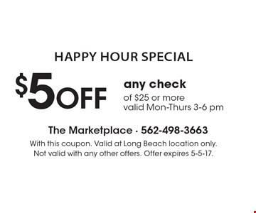 Happy Hour Special $5 OFF any check of $25 or more. Valid Mon-Thurs 3-6 pm. With this coupon. Valid at Long Beach location only. Not valid with any other offers. Offer expires 5-5-17.