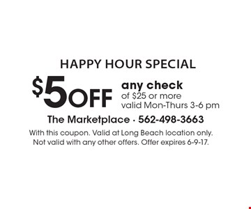 Happy Hour Special. $5 OFF any check of $25 or more. Valid Mon-Thurs 3-6 pm. With this coupon. Valid at Long Beach location only. Not valid with any other offers. Offer expires 6-9-17.