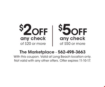 $2 off any check of $20 or more or $5 off any check of $50 or more. With this coupon. Valid at Long Beach location only. Not valid with any other offers. Offer expires 11-10-17.