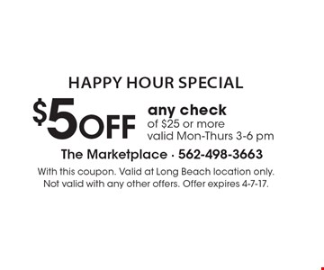 Happy Hour Special $5 OFF any check of $25 or more. Valid Mon-Thurs 3-6 pm. With this coupon. Valid at Long Beach location only. Not valid with any other offers. Offer expires 4-7-17.