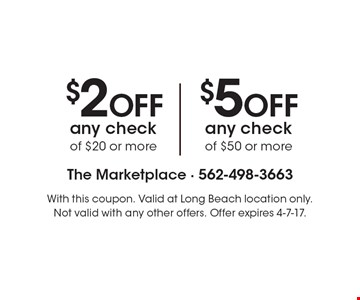 $2 OFF any check of $20 or more OR $5 OFF any check of $50 or more. With this coupon. Valid at Long Beach location only. Not valid with any other offers. Offer expires 4-7-17.