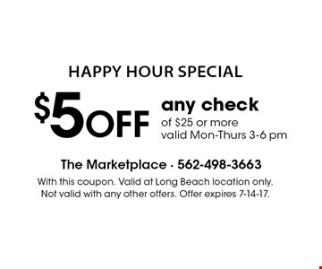 Happy Hour Special $5 OFF any check of $25 or more, valid Mon-Thurs 3-6 pm. With this coupon. Valid at Long Beach location only. Not valid with any other offers. Offer expires 7-14-17.