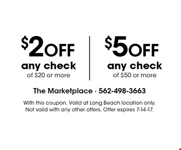 $2 OFF any check of $20 or more OR $5 OFF any check of $50 or more. With this coupon. Valid at Long Beach location only. Not valid with any other offers. Offer expires 7-14-17.
