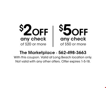 $2 OFF any check of $20 or more OR $5 OFF any check of $50 or more. With this coupon. Valid at Long Beach location only. Not valid with any other offers. Offer expires 1-5-18.