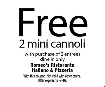 Free 2 mini cannoli with purchase of 2 entrees, dine in only. With this coupon. Not valid with other offers. Offer expires 12-9-16.