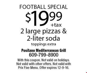 FOOTBALL SPECIAL! $19.99 2 large pizzas & 2-liter soda toppings extra. With this coupon. Not valid on holidays. Not valid with other offers. Not valid with Prix Fixe Menu. Offer expires 12-9-16.