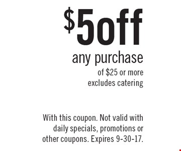 $5 off any purchase of $25 or more, excludes catering. With this coupon. Not valid with daily specials, promotions or other coupons. Expires 9-30-17.