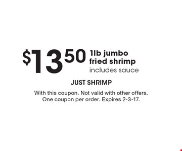 $13.50 for 1lb jumbo fried shrimp includes sauce. With this coupon. Not valid with other offers. One coupon per order. Expires 2-3-17.