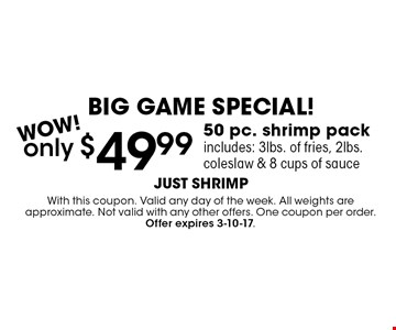 BIG GAME SPECIAL! only $49.99 50 pc. shrimp packincludes: 3lbs. of fries, 2lbs. coleslaw & 8 cups of sauce. With this coupon. Valid any day of the week. All weights are approximate. Not valid with any other offers. One coupon per order. Offer expires 3-10-17.