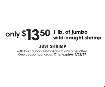 Only $13.50 1 lb. of jumbo wild-caught shrimp . With this coupon. Not valid with any other offers. One coupon per order. Offer expires 4/21/17.