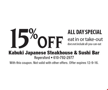 15% off all day special. Eat in or take-out. Does not include all-you-can-eat. With this coupon. Not valid with other offers. Offer expires 12-9-16.