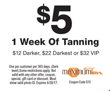 $5 1 Week Of Tanning $12 Darker, $22 Darkest or $32 VIP. One per customer per 365 days. (Dark level). Some restrictions apply. Not valid with any other offer, coupon, special, gift card or discount. Must show valid photo ID. Expires 4/28/17. Coupon Code S10
