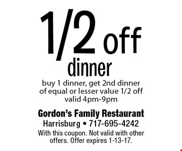 1/2 off dinner. Buy 1 dinner, get 2nd dinner of equal or lesser value 1/2 off. Valid 4pm-9pm. With this coupon. Not valid with other offers. Offer expires 1-13-17.