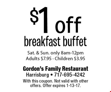 $1 off breakfast buffet. Sat. & Sun. only 8am-12pm. Adults $7.95 - Children $3.95. With this coupon. Not valid with other offers. Offer expires 1-13-17.