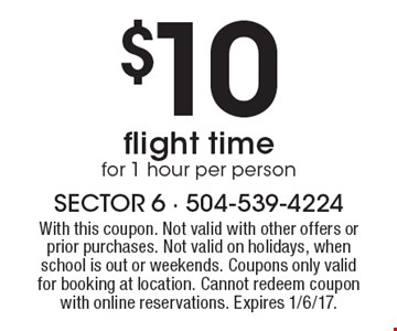 $10 flight time for 1 hour per person. With this coupon. Not valid with other offers or prior purchases. Not valid on holidays, when school is out or weekends. Coupons only valid for booking at location. Cannot redeem coupon with online reservations. Expires 1/6/17.