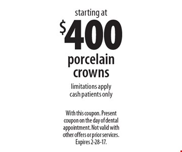 Porcelain crowns starting at $400. Limitations apply. Cash patients only. With this coupon. Present coupon on the day of dental appointment. Not valid with other offers or prior services. Expires 2-28-17.