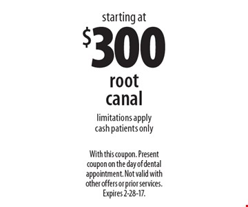 Root canal starting at $300. Limitations apply. Cash patients only. With this coupon. Present coupon on the day of dental appointment. Not valid with other offers or prior services. Expires 2-28-17.