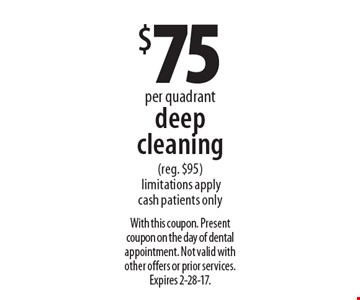 Deep cleaning $75 per quadrant (reg. $95). Limitations apply. Cash patients only. With this coupon. Present coupon on the day of dental appointment. Not valid with other offers or prior services. Expires 2-28-17.