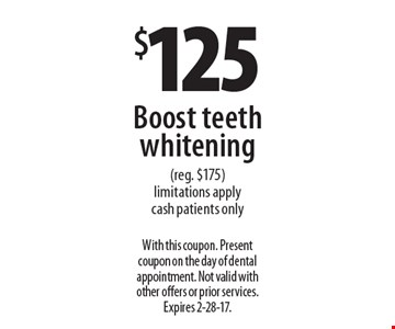 $125 Boost teeth whitening (reg. $175). Limitations apply. Cash patients only. With this coupon. Present coupon on the day of dental appointment. Not valid with other offers or prior services. Expires 2-28-17.