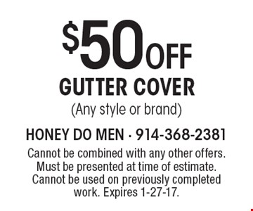 $50 OFF GUTTER COVER (Any style or brand). Cannot be combined with any other offers. Must be presented at time of estimate. Cannot be used on previously completed work. Expires 1-27-17.