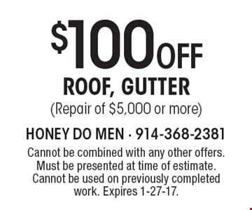 $100 OFF ROOF, GUTTER (Repair of $5,000 or more). Cannot be combined with any other offers. Must be presented at time of estimate. Cannot be used on previously completed work. Expires 1-27-17.