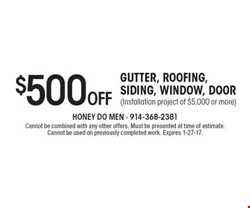 $500 OFF GUTTER, ROOFING, SIDING, WINDOW, DOOR (Installation project of $5,000 or more). Cannot be combined with any other offers. Must be presented at time of estimate. Cannot be used on previously completed work. Expires 1-27-17.
