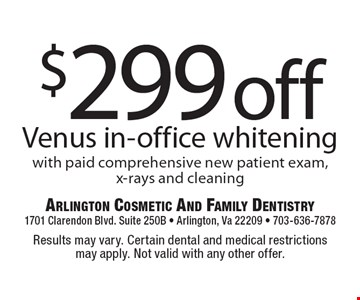 $299 off Venus in-office whitening with paid comprehensive new patient exam, x-rays and cleaning. Results may vary. Certain dental and medical restrictions may apply. Not valid with any other offer.