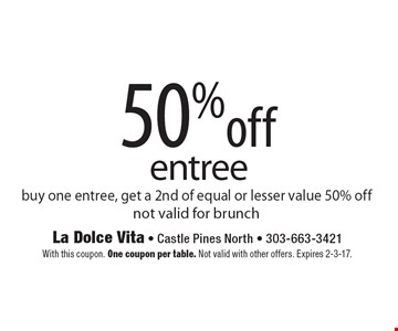50% off entree. Buy one entree, get a 2nd of equal or lesser value 50% off. Not valid for brunch. With this coupon. One coupon per table. Not valid with other offers. Expires 2-3-17.