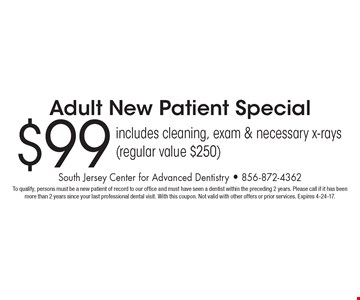 $99 Adult New Patient Special includes cleaning, exam & necessary x-rays (regular value $250). To qualify, persons must be a new patient of record to our office and must have seen a dentist within the preceding 2 years. Please call if it has been more than 2 years since your last professional dental visit. With this coupon. Not valid with other offers or prior services. Expires 4-24-17.