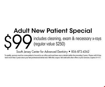 $99 Adult New Patient Special. Includes cleaning, exam & necessary x-rays (regular value $250). To qualify, persons must be a new patient of record to our office and must have seen a dentist within the preceding 2 years. Please call if it has been more than 2 years since your last professional dental visit. With this coupon. Not valid with other offers or prior services. Expires 9-4-17.