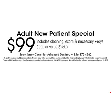 $99 Adult New Patient Special includes cleaning, exam & necessary x-rays (regular value $250). To qualify, persons must be a new patient of record to our office and must have seen a dentist within the preceding 2 years. Offer limited to one per household.Please call if it has been more than 2 years since your last professional dental visit. With this coupon. Not valid with other offers or prior services. Expires 12-4-17.