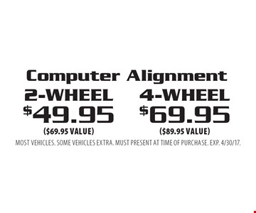 Computer Alignment. 4-wheel $69.95 ($89.95 value) OR 2-wheel $49.95 ($69.95 value). Most vehicles. Some vehicles extra. Must present at time of purchase. EXP. 4/30/17.