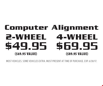 4-wheel $69.95($89.95 value)2-wheel $49.95($69.95 value)Computer Alignment. Most vehicles. Some vehicles extra. Must present at time of purchase. EXP. 6/30/17.