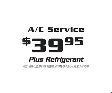 $39.95 A/C Service Plus Refrigerant. Most vehicles. Must present at time of purchase. EXP. 6/30/17.