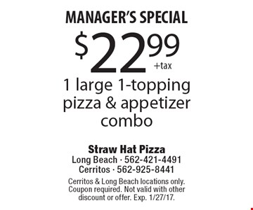MANAGER'S SPECIAL. $22.99 + tax 1 large 1-topping pizza & appetizer combo. Cerritos & Long Beach locations only. Coupon required. Not valid with other discount or offer. Exp. 1/27/17.